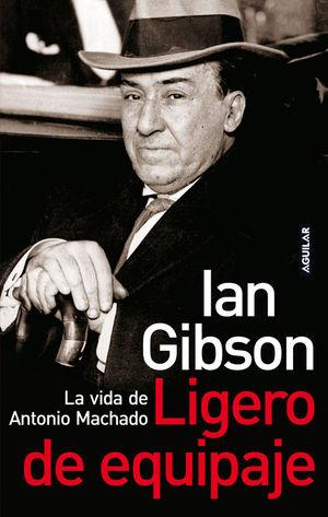 LIGERO DE EQUIPAJE (VIDA DE ANTONIO MACHADO). IAN GIBSON. AGUILAR
